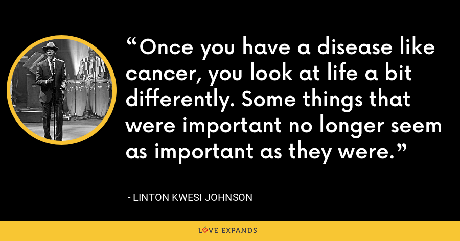 Once you have a disease like cancer, you look at life a bit differently. Some things that were important no longer seem as important as they were. - Linton Kwesi Johnson