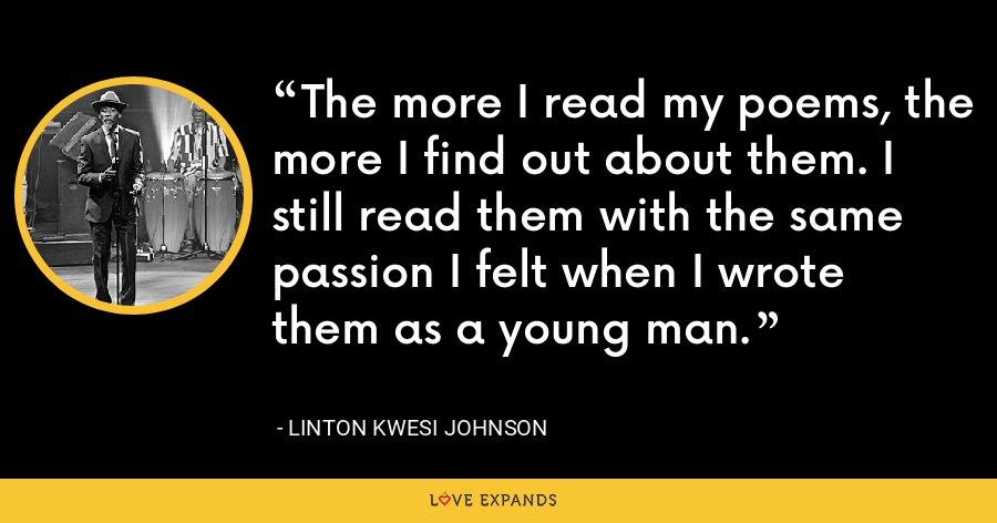 The more I read my poems, the more I find out about them. I still read them with the same passion I felt when I wrote them as a young man. - Linton Kwesi Johnson