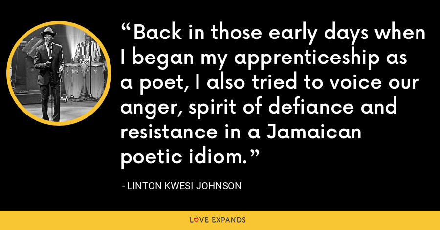 Back in those early days when I began my apprenticeship as a poet, I also tried to voice our anger, spirit of defiance and resistance in a Jamaican poetic idiom. - Linton Kwesi Johnson