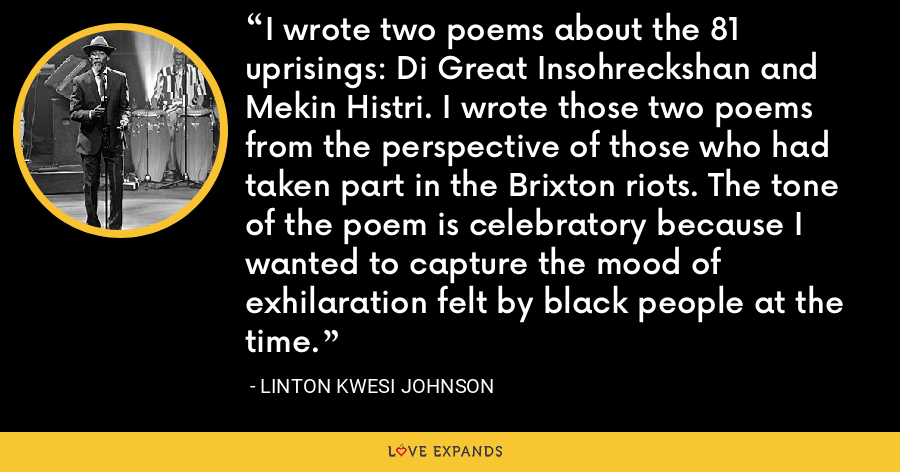 I wrote two poems about the 81 uprisings: Di Great Insohreckshan and Mekin Histri. I wrote those two poems from the perspective of those who had taken part in the Brixton riots. The tone of the poem is celebratory because I wanted to capture the mood of exhilaration felt by black people at the time. - Linton Kwesi Johnson