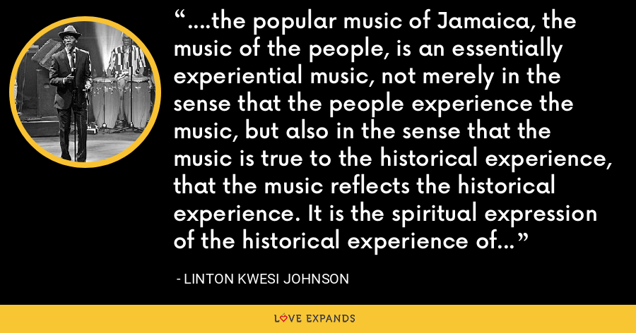 ....the popular music of Jamaica, the music of the people, is an essentially experiential music, not merely in the sense that the people experience the music, but also in the sense that the music is true to the historical experience, that the music reflects the historical experience. It is the spiritual expression of the historical experience of the Afro-Jamaican. - Linton Kwesi Johnson