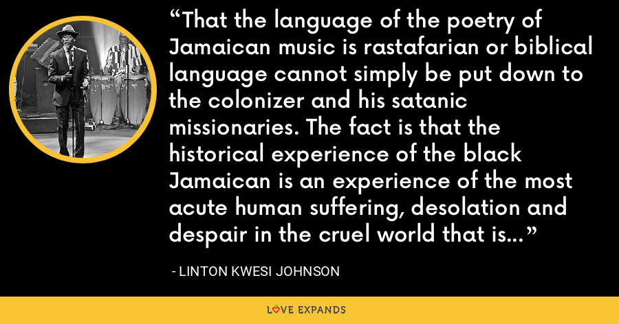 That the language of the poetry of Jamaican music is rastafarian or biblical language cannot simply be put down to the colonizer and his satanic missionaries. The fact is that the historical experience of the black Jamaican is an experience of the most acute human suffering, desolation and despair in the cruel world that is the colonial world. - Linton Kwesi Johnson