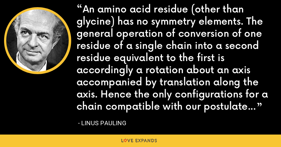An amino acid residue (other than glycine) has no symmetry elements. The general operation of conversion of one residue of a single chain into a second residue equivalent to the first is accordingly a rotation about an axis accompanied by translation along the axis. Hence the only configurations for a chain compatible with our postulate of equivalence of the residues are helical configurations. - Linus Pauling