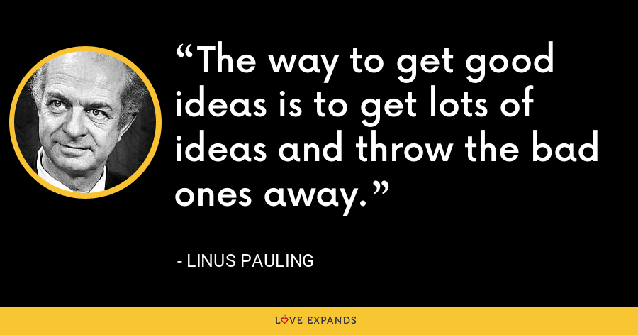 The way to get good ideas is to get lots of ideas and throw the bad ones away. - Linus Pauling