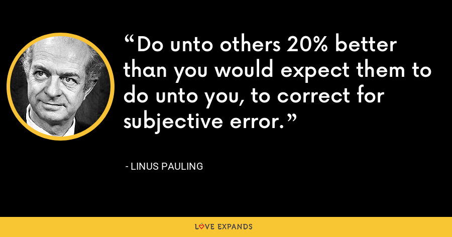 Do unto others 20% better than you would expect them to do unto you, to correct for subjective error. - Linus Pauling