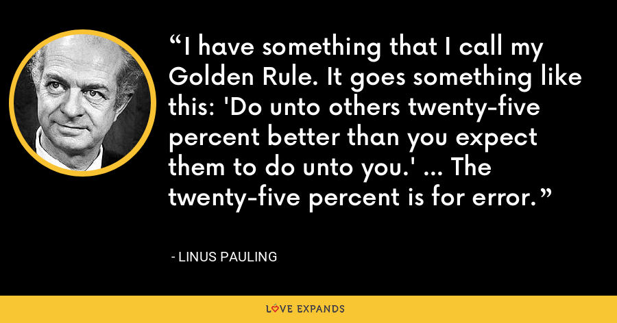 I have something that I call my Golden Rule. It goes something like this: 'Do unto others twenty-five percent better than you expect them to do unto you.' … The twenty-five percent is for error. - Linus Pauling
