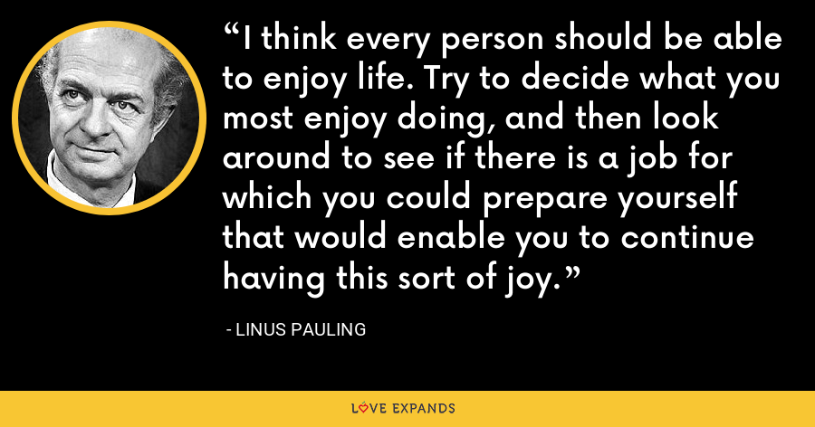 I think every person should be able to enjoy life. Try to decide what you most enjoy doing, and then look around to see if there is a job for which you could prepare yourself that would enable you to continue having this sort of joy. - Linus Pauling