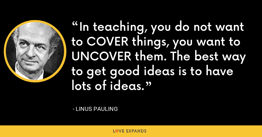 In teaching, you do not want to COVER things, you want to UNCOVER them. The best way to get good ideas is to have lots of ideas. - Linus Pauling