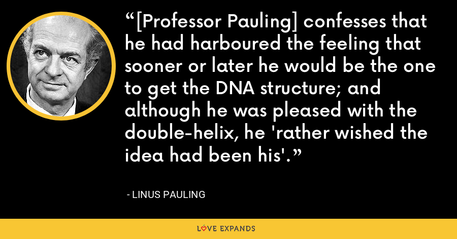 [Professor Pauling] confesses that he had harboured the feeling that sooner or later he would be the one to get the DNA structure; and although he was pleased with the double-helix, he 'rather wished the idea had been his'. - Linus Pauling