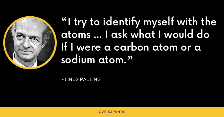 I try to identify myself with the atoms ... I ask what I would do If I were a carbon atom or a sodium atom. - Linus Pauling