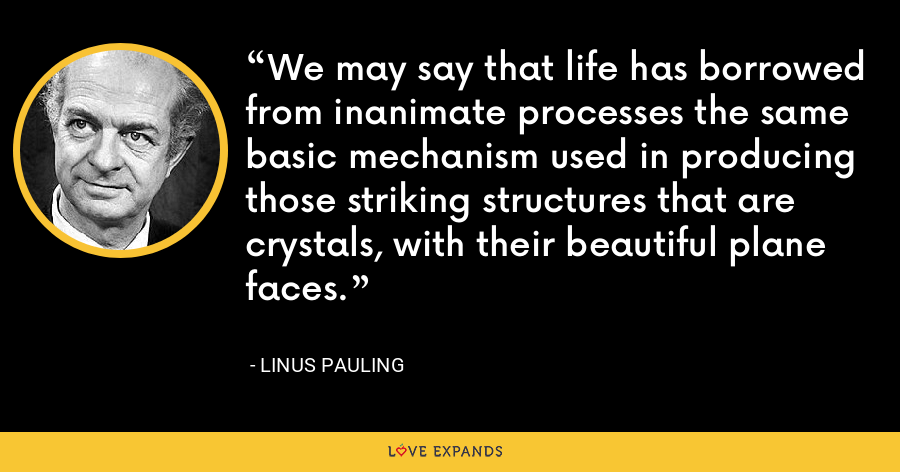 We may say that life has borrowed from inanimate processes the same basic mechanism used in producing those striking structures that are crystals, with their beautiful plane faces. - Linus Pauling