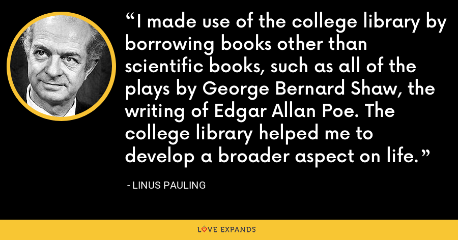 I made use of the college library by borrowing books other than scientific books, such as all of the plays by George Bernard Shaw, the writing of Edgar Allan Poe. The college library helped me to develop a broader aspect on life. - Linus Pauling