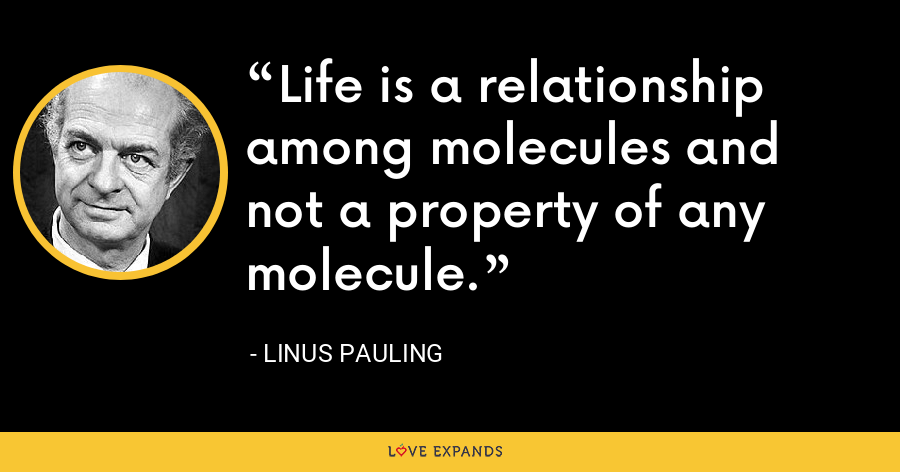 Life is a relationship among molecules and not a property of any molecule. - Linus Pauling