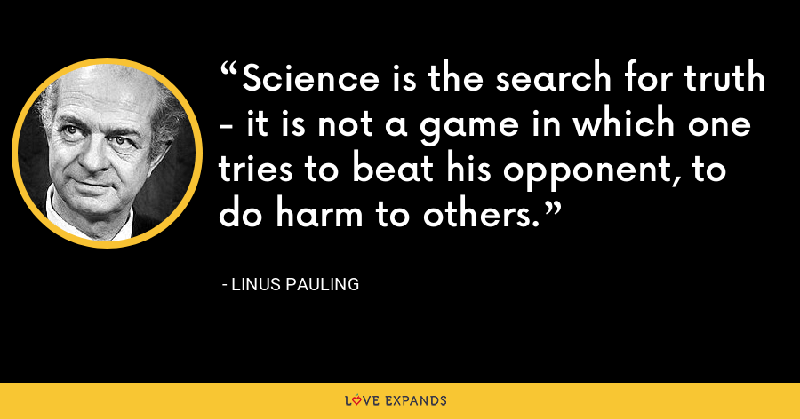 Science is the search for truth - it is not a game in which one tries to beat his opponent, to do harm to others. - Linus Pauling