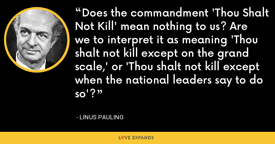 Does the commandment 'Thou Shalt Not Kill' mean nothing to us? Are we to interpret it as meaning 'Thou shalt not kill except on the grand scale,' or 'Thou shalt not kill except when the national leaders say to do so'? - Linus Pauling