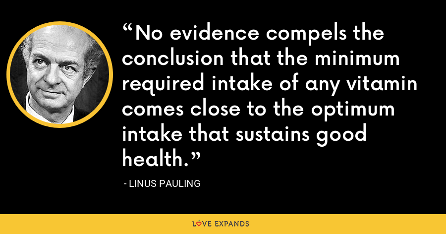 No evidence compels the conclusion that the minimum required intake of any vitamin comes close to the optimum intake that sustains good health. - Linus Pauling