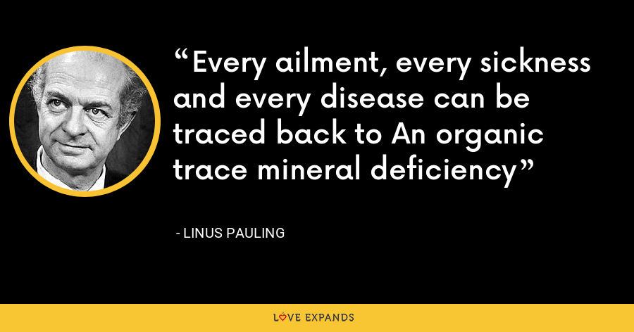 Every ailment, every sickness and every disease can be traced back to An organic trace mineral deficiency - Linus Pauling
