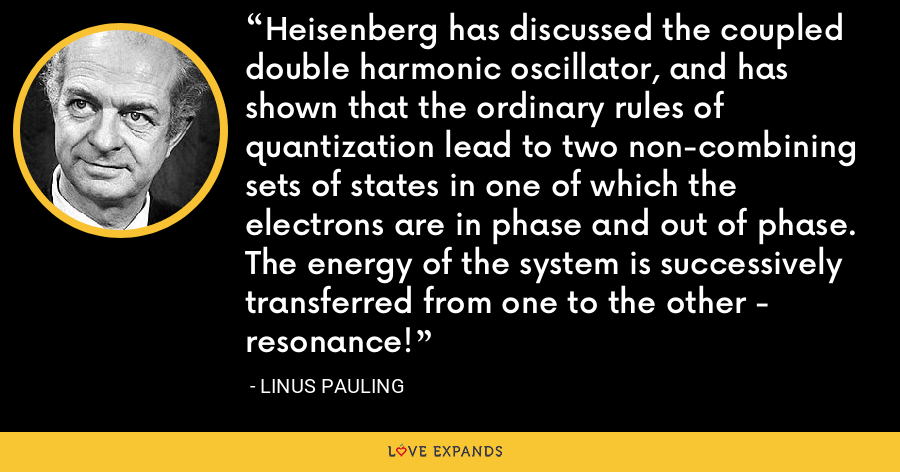 Heisenberg has discussed the coupled double harmonic oscillator, and has shown that the ordinary rules of quantization lead to two non-combining sets of states in one of which the electrons are in phase and out of phase. The energy of the system is successively transferred from one to the other - resonance! - Linus Pauling