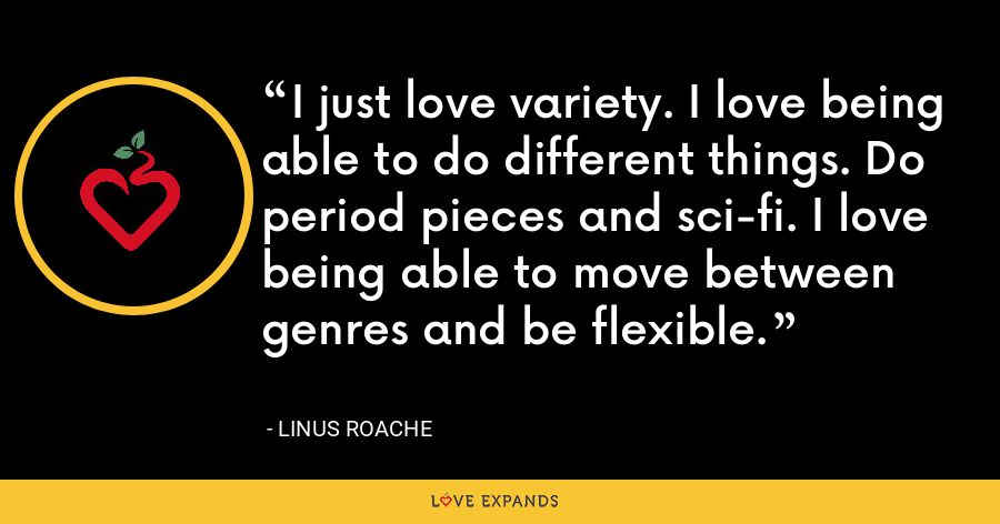 I just love variety. I love being able to do different things. Do period pieces and sci-fi. I love being able to move between genres and be flexible. - Linus Roache