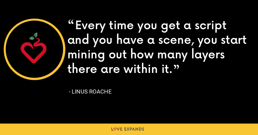 Every time you get a script and you have a scene, you start mining out how many layers there are within it. - Linus Roache
