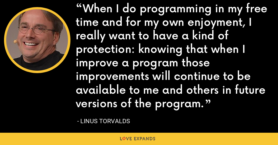 When I do programming in my free time and for my own enjoyment, I really want to have a kind of protection: knowing that when I improve a program those improvements will continue to be available to me and others in future versions of the program. - Linus Torvalds