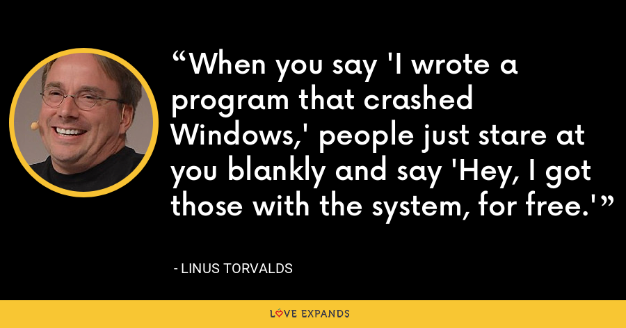 When you say 'I wrote a program that crashed Windows,' people just stare at you blankly and say 'Hey, I got those with the system, for free.' - Linus Torvalds