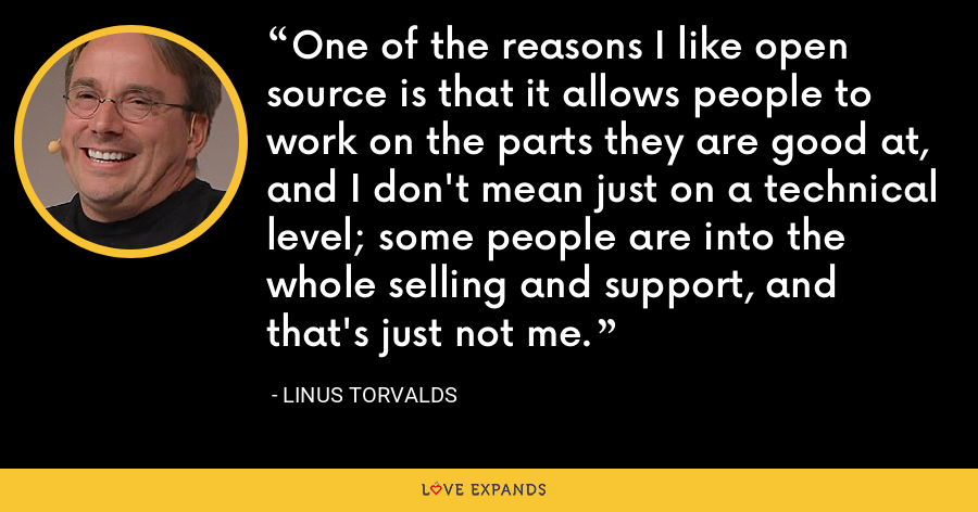 One of the reasons I like open source is that it allows people to work on the parts they are good at, and I don't mean just on a technical level; some people are into the whole selling and support, and that's just not me. - Linus Torvalds