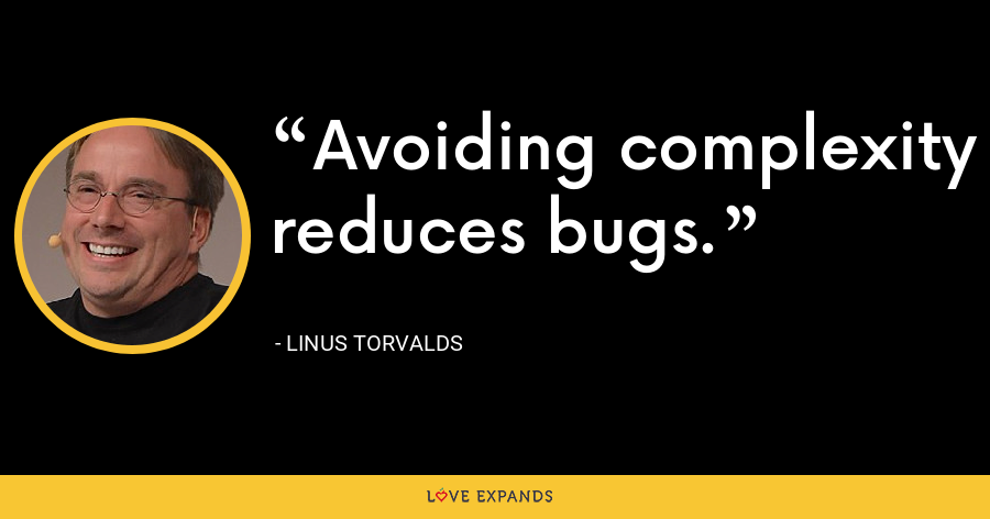 Avoiding complexity reduces bugs. - Linus Torvalds