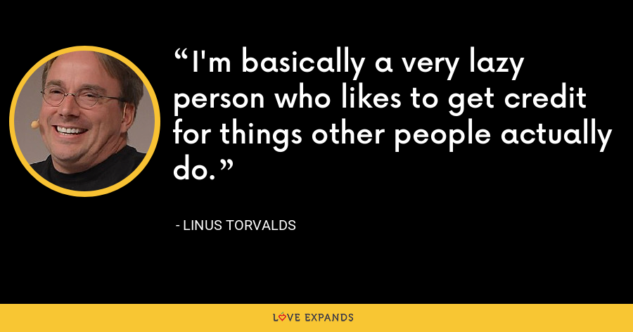 I'm basically a very lazy person who likes to get credit for things other people actually do. - Linus Torvalds