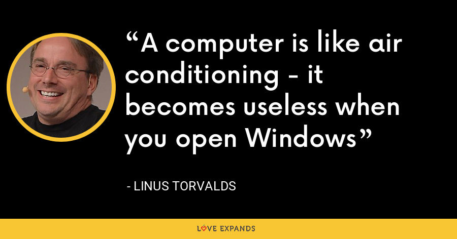 A computer is like air conditioning - it becomes useless when you open Windows - Linus Torvalds