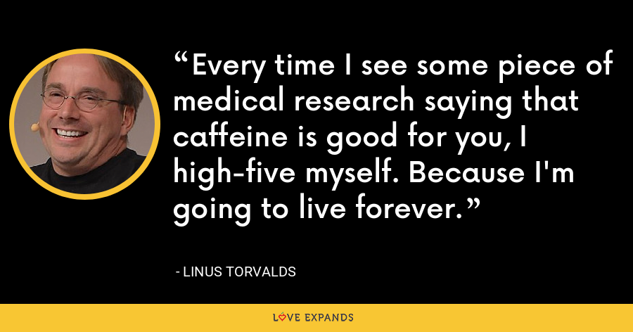 Every time I see some piece of medical research saying that caffeine is good for you, I high-five myself. Because I'm going to live forever. - Linus Torvalds