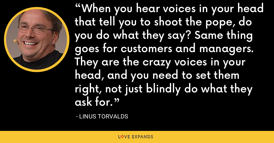 When you hear voices in your head that tell you to shoot the pope, do you do what they say? Same thing goes for customers and managers. They are the crazy voices in your head, and you need to set them right, not just blindly do what they ask for. - Linus Torvalds