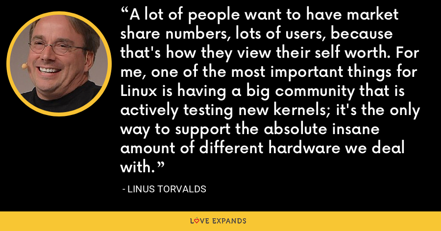 A lot of people want to have market share numbers, lots of users, because that's how they view their self worth. For me, one of the most important things for Linux is having a big community that is actively testing new kernels; it's the only way to support the absolute insane amount of different hardware we deal with. - Linus Torvalds