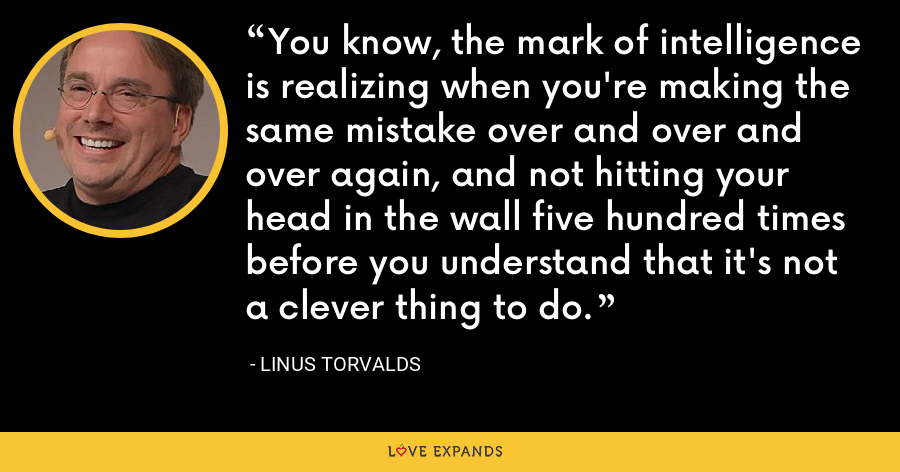 You know, the mark of intelligence is realizing when you're making the same mistake over and over and over again, and not hitting your head in the wall five hundred times before you understand that it's not a clever thing to do. - Linus Torvalds