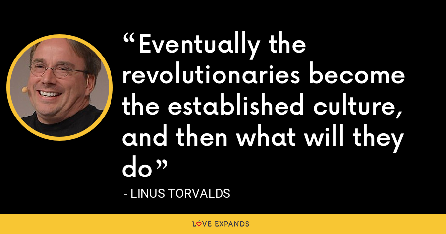 Eventually the revolutionaries become the established culture, and then what will they do - Linus Torvalds