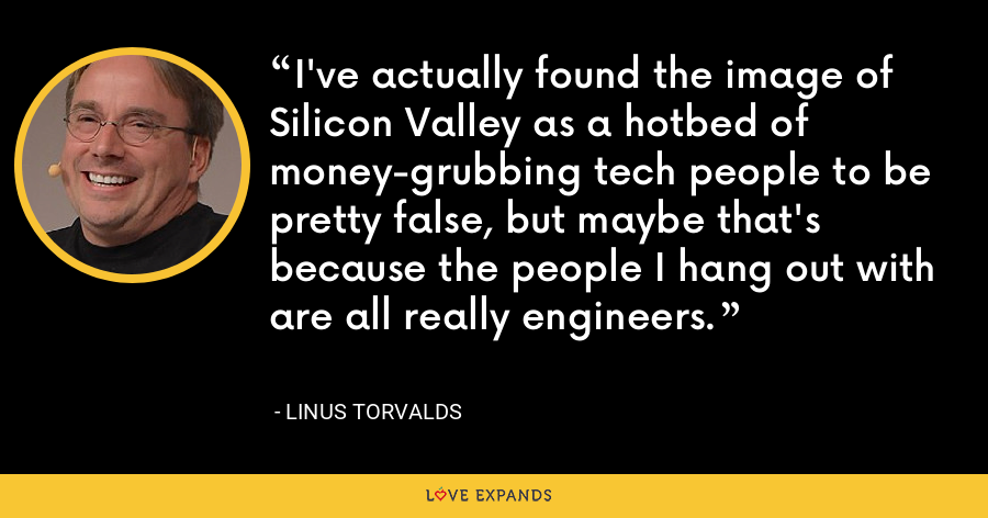 I've actually found the image of Silicon Valley as a hotbed of money-grubbing tech people to be pretty false, but maybe that's because the people I hang out with are all really engineers. - Linus Torvalds
