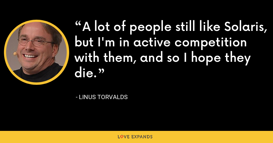 A lot of people still like Solaris, but I'm in active competition with them, and so I hope they die. - Linus Torvalds