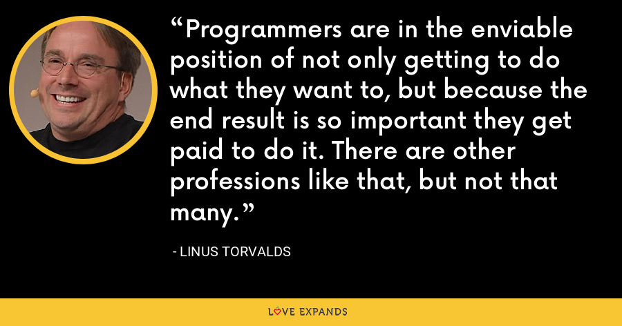 Programmers are in the enviable position of not only getting to do what they want to, but because the end result is so important they get paid to do it. There are other professions like that, but not that many. - Linus Torvalds
