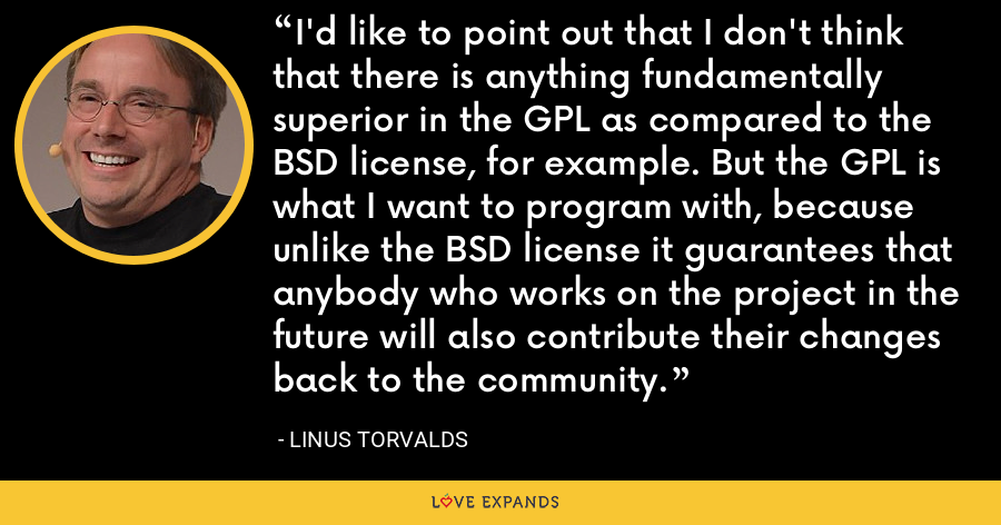 I'd like to point out that I don't think that there is anything fundamentally superior in the GPL as compared to the BSD license, for example. But the GPL is what I want to program with, because unlike the BSD license it guarantees that anybody who works on the project in the future will also contribute their changes back to the community. - Linus Torvalds
