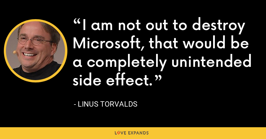 I am not out to destroy Microsoft, that would be a completely unintended side effect. - Linus Torvalds
