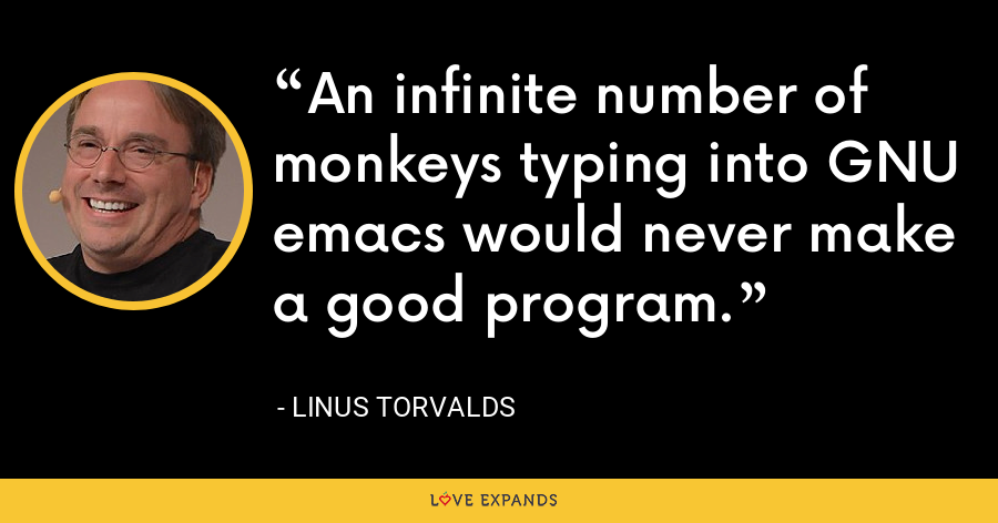 An infinite number of monkeys typing into GNU emacs would never make a good program. - Linus Torvalds