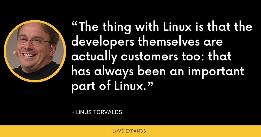 The thing with Linux is that the developers themselves are actually customers too: that has always been an important part of Linux. - Linus Torvalds