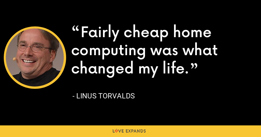 Fairly cheap home computing was what changed my life. - Linus Torvalds