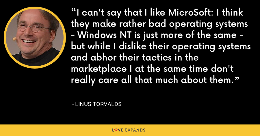 I can't say that I like MicroSoft: I think they make rather bad operating systems - Windows NT is just more of the same - but while I dislike their operating systems and abhor their tactics in the marketplace I at the same time don't really care all that much about them. - Linus Torvalds