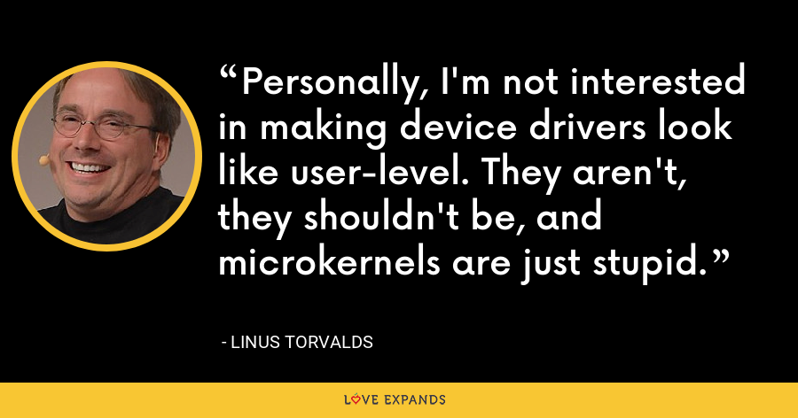 Personally, I'm not interested in making device drivers look like user-level. They aren't, they shouldn't be, and microkernels are just stupid. - Linus Torvalds