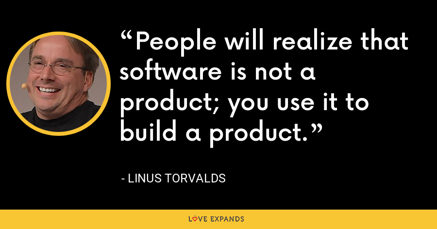 People will realize that software is not a product; you use it to build a product. - Linus Torvalds