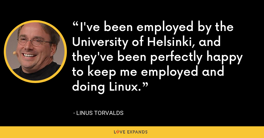 I've been employed by the University of Helsinki, and they've been perfectly happy to keep me employed and doing Linux. - Linus Torvalds
