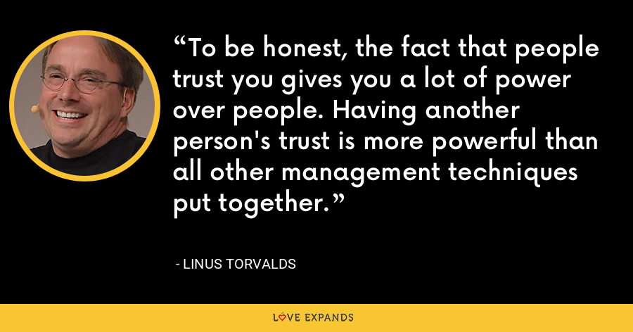 To be honest, the fact that people trust you gives you a lot of power over people. Having another person's trust is more powerful than all other management techniques put together. - Linus Torvalds