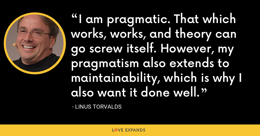I am pragmatic. That which works, works, and theory can go screw itself. However, my pragmatism also extends to maintainability, which is why I also want it done well. - Linus Torvalds