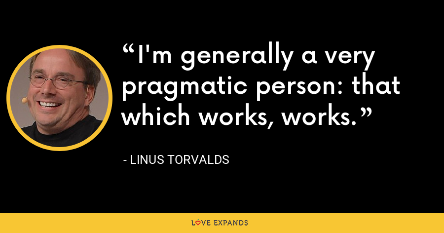 I'm generally a very pragmatic person: that which works, works. - Linus Torvalds
